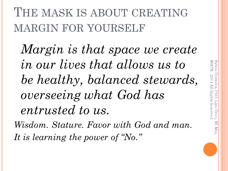T HE MASK IS ABOUT CREATING MARGIN FOR YOURSELF Margin is that space we create in our lives that allows us to be healthy, balanced stewards, overseein