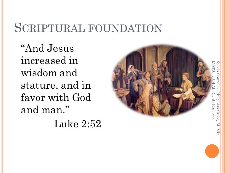 """S CRIPTURAL FOUNDATION """"And Jesus increased in wisdom and stature, and in favor with God and man."""" Luke 2:52 Sylvia Gonzalez, PhD; Lisa Greco, M. Min,"""