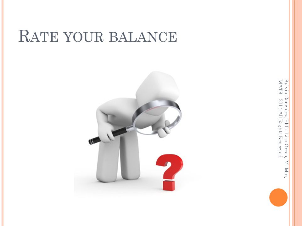 R ATE YOUR BALANCE Sylvia Gonzalez, PhD; Lisa Greco, M. Min, MATS. 2014 All Rights Reserved.