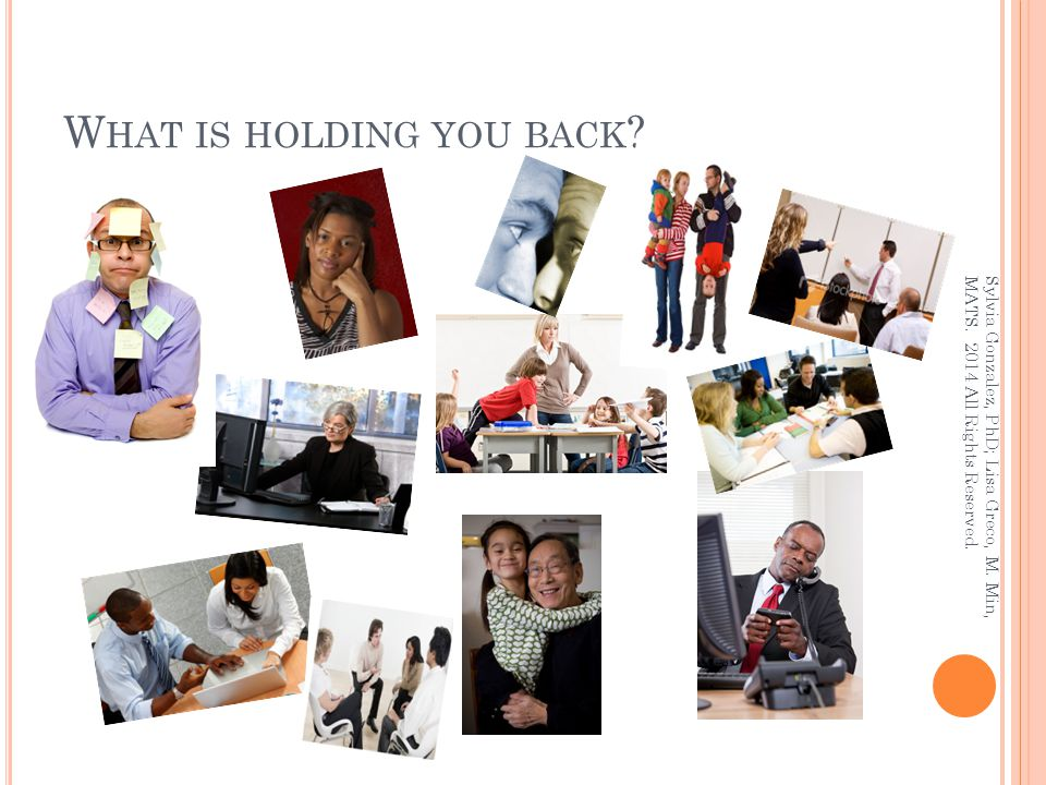 W HAT IS HOLDING YOU BACK ? Sylvia Gonzalez, PhD; Lisa Greco, M. Min, MATS. 2014 All Rights Reserved.