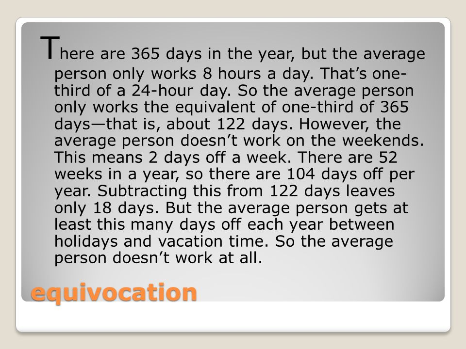 equivocation T here are 365 days in the year, but the average person only works 8 hours a day. That's one- third of a 24-hour day. So the average pers