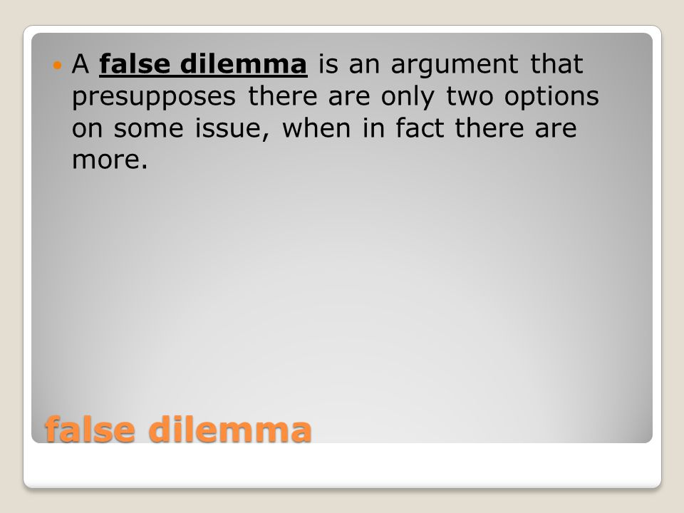 false dilemma A false dilemma is an argument that presupposes there are only two options on some issue, when in fact there are more.