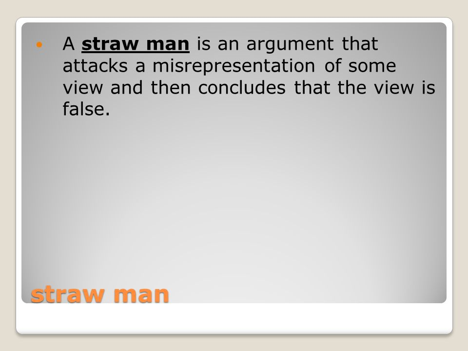 straw man A straw man is an argument that attacks a misrepresentation of some view and then concludes that the view is false.