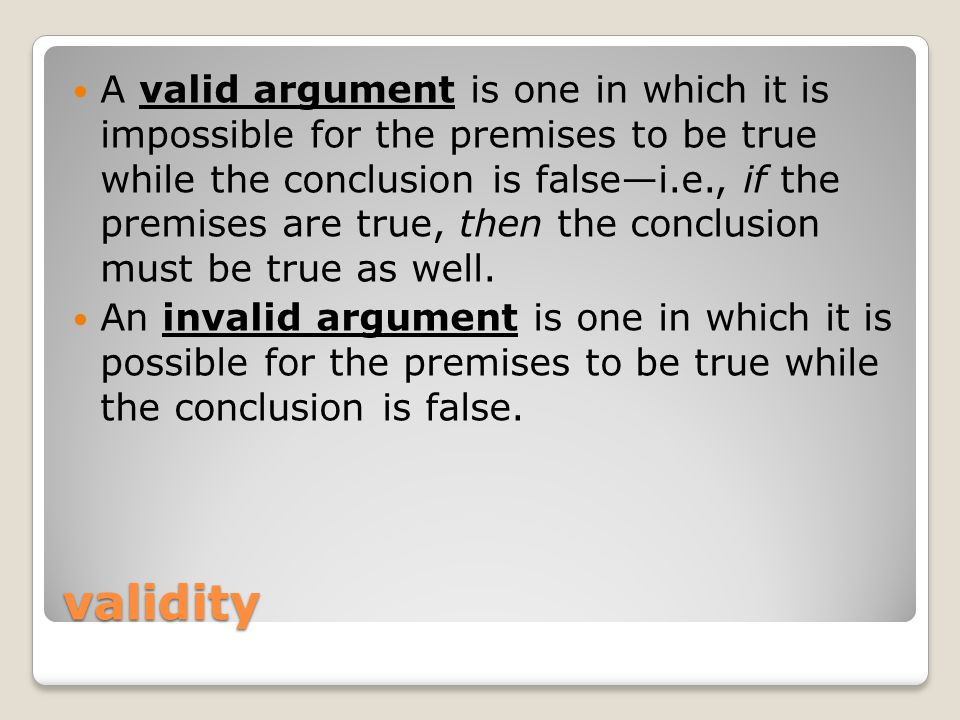 validity A valid argument is one in which it is impossible for the premises to be true while the conclusion is false—i.e., if the premises are true, t