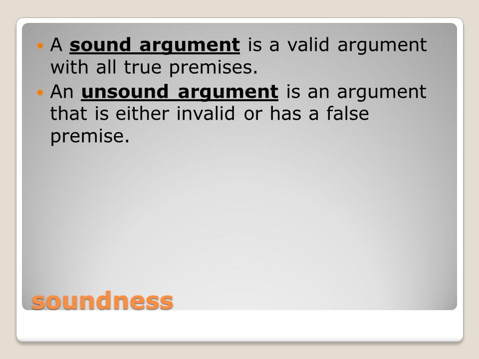 soundness A sound argument is a valid argument with all true premises.