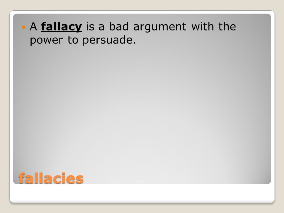 fallacies A fallacy is a bad argument with the power to persuade.