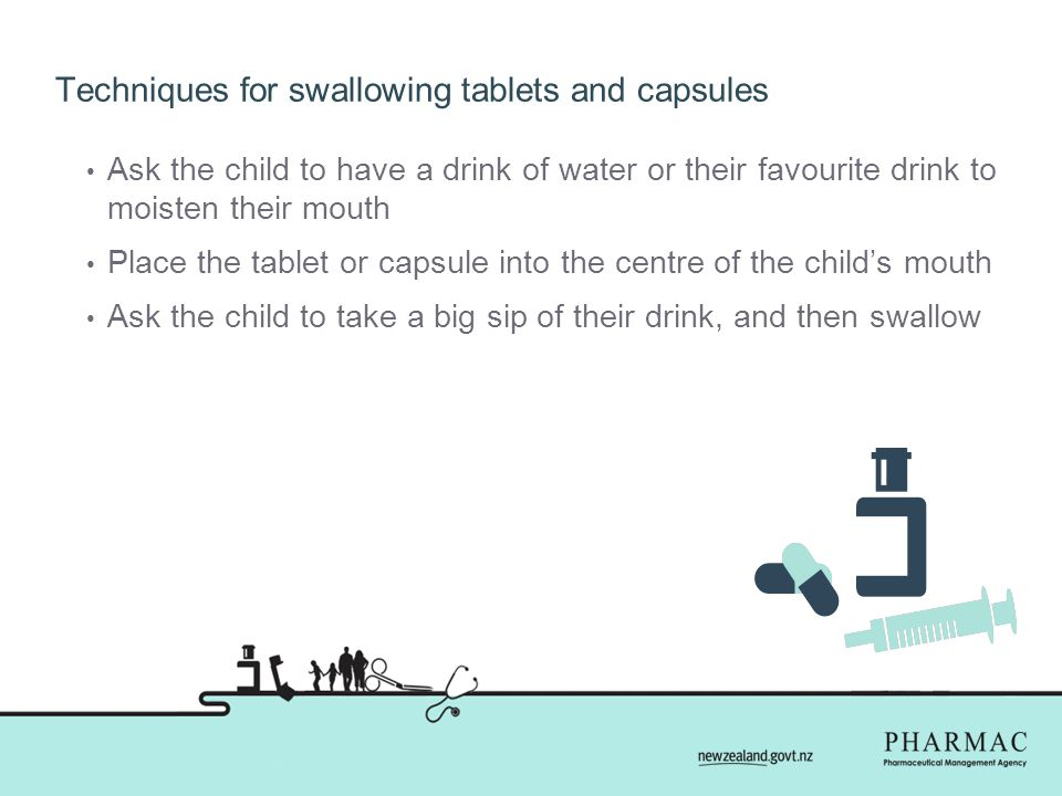 Techniques for swallowing tablets and capsules Ask the child to have a drink of water or their favourite drink to moisten their mouth Place the tablet or capsule into the centre of the child's mouth Ask the child to take a big sip of their drink, and then swallow