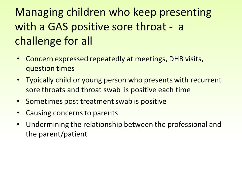 Managing children who keep presenting with a GAS positive sore throat - a challenge for all Concern expressed repeatedly at meetings, DHB visits, question times Typically child or young person who presents with recurrent sore throats and throat swab is positive each time Sometimes post treatment swab is positive Causing concerns to parents Undermining the relationship between the professional and the parent/patient