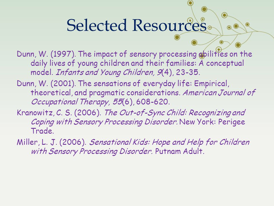 Selected Resources Dunn, W. (1997). The impact of sensory processing abilities on the daily lives of young children and their families: A conceptual m