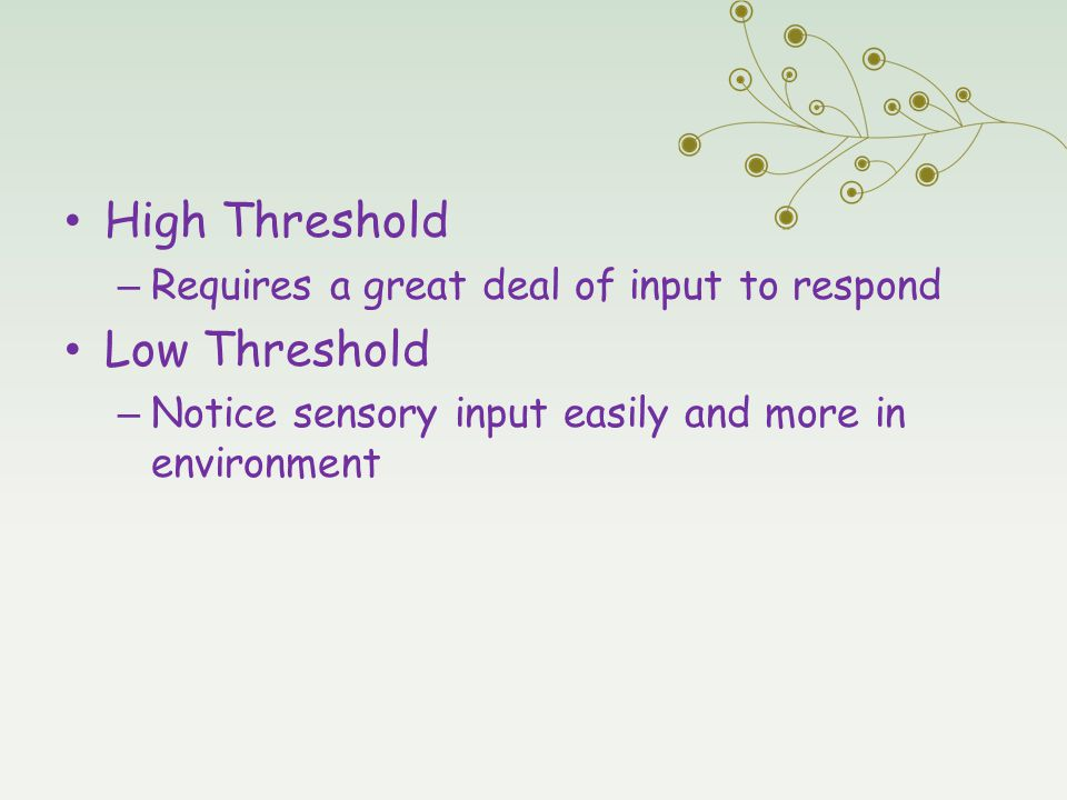 High Threshold – Requires a great deal of input to respond Low Threshold – Notice sensory input easily and more in environment