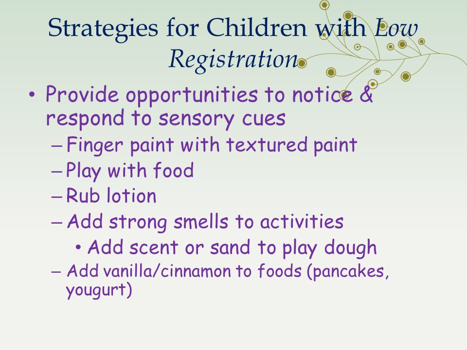 Strategies for Children with Low Registration Provide opportunities to notice & respond to sensory cues – Finger paint with textured paint – Play with