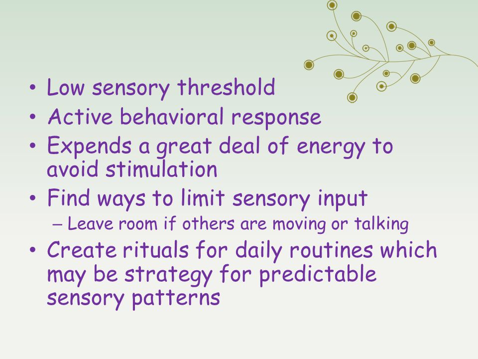 Sensory Avoiding Low sensory threshold Active behavioral response Expends a great deal of energy to avoid stimulation Find ways to limit sensory input