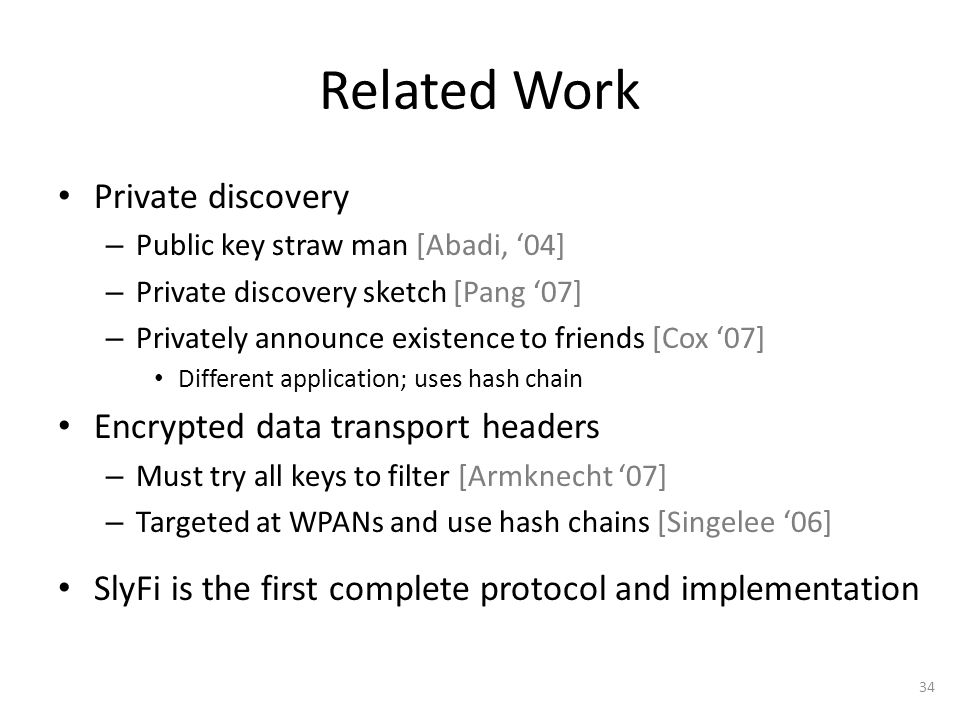 34 Related Work Private discovery – Public key straw man [Abadi, '04] – Private discovery sketch [Pang '07] – Privately announce existence to friends [Cox '07] Different application; uses hash chain Encrypted data transport headers – Must try all keys to filter [Armknecht '07] – Targeted at WPANs and use hash chains [Singelee '06] SlyFi is the first complete protocol and implementation