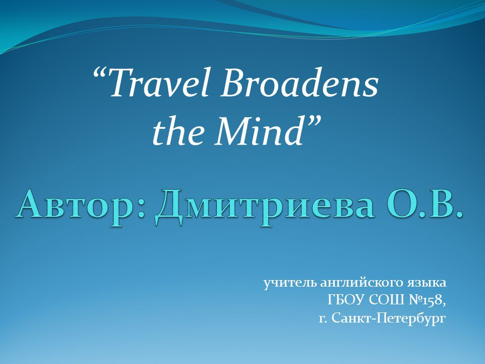 учитель английского языка ГБОУ СОШ №158, г. Санкт-Петербург Travel Broadens the Mind