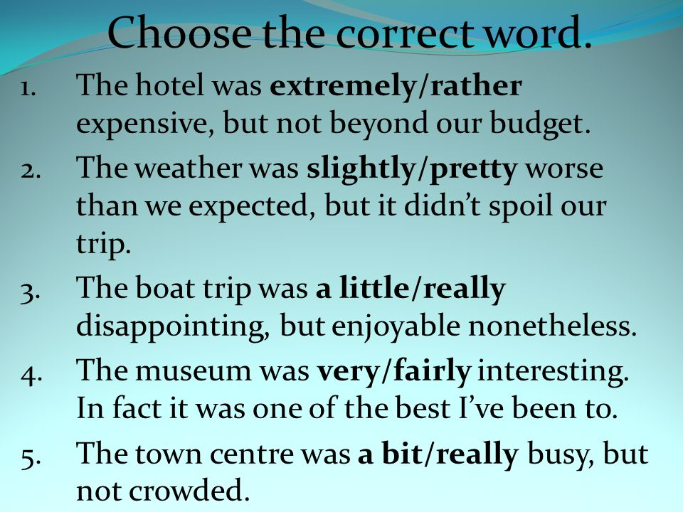 Choose the correct word. 1. The hotel was extremely/rather expensive, but not beyond our budget.