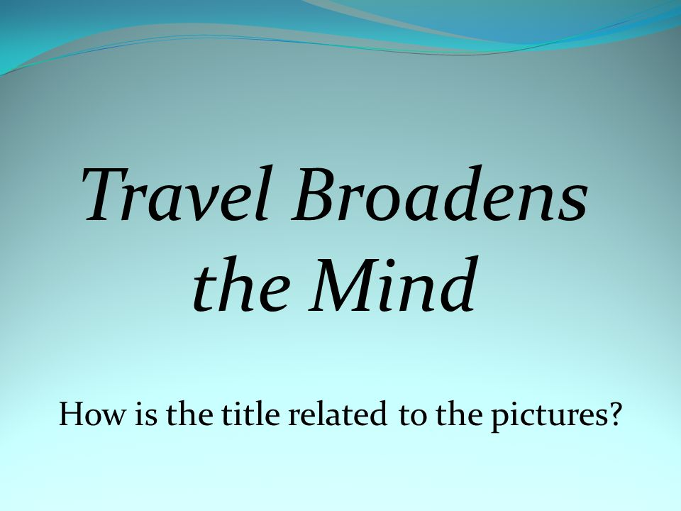 Travel Broadens the Mind How is the title related to the pictures?