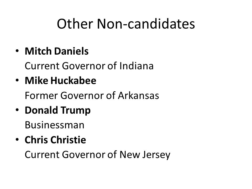 Other Non-candidates Mitch Daniels Current Governor of Indiana Mike Huckabee Former Governor of Arkansas Donald Trump Businessman Chris Christie Curre