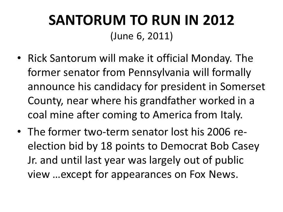 SANTORUM TO RUN IN 2012 (June 6, 2011) Rick Santorum will make it official Monday. The former senator from Pennsylvania will formally announce his can