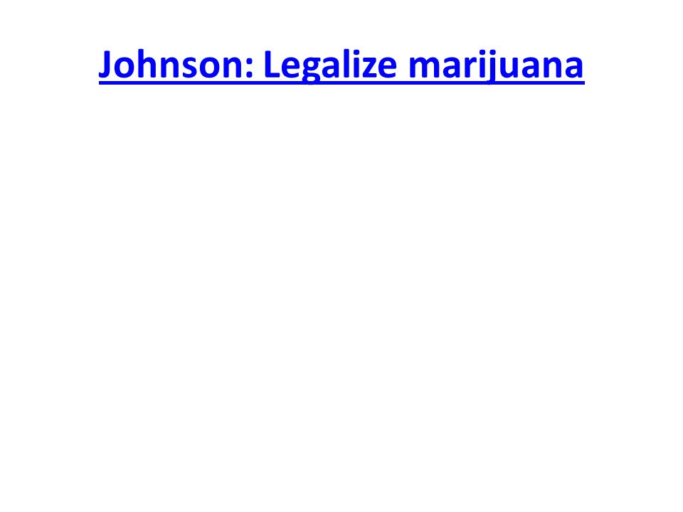 Johnson: Legalize marijuana
