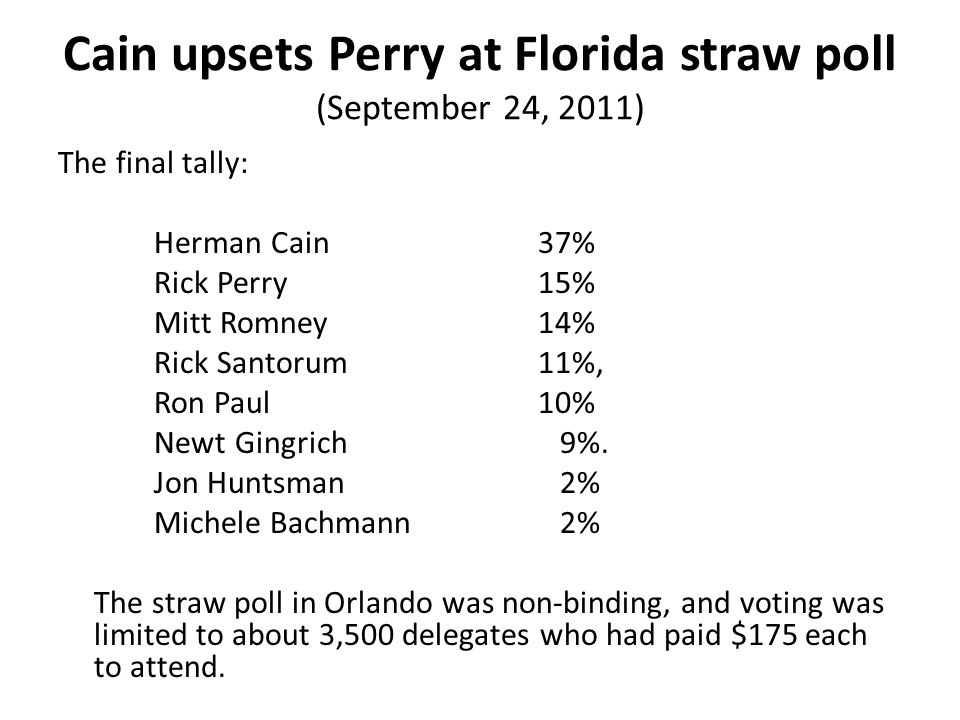 Cain upsets Perry at Florida straw poll (September 24, 2011) The final tally: Herman Cain 37% Rick Perry 15% Mitt Romney 14% Rick Santorum 11%, Ron Pa