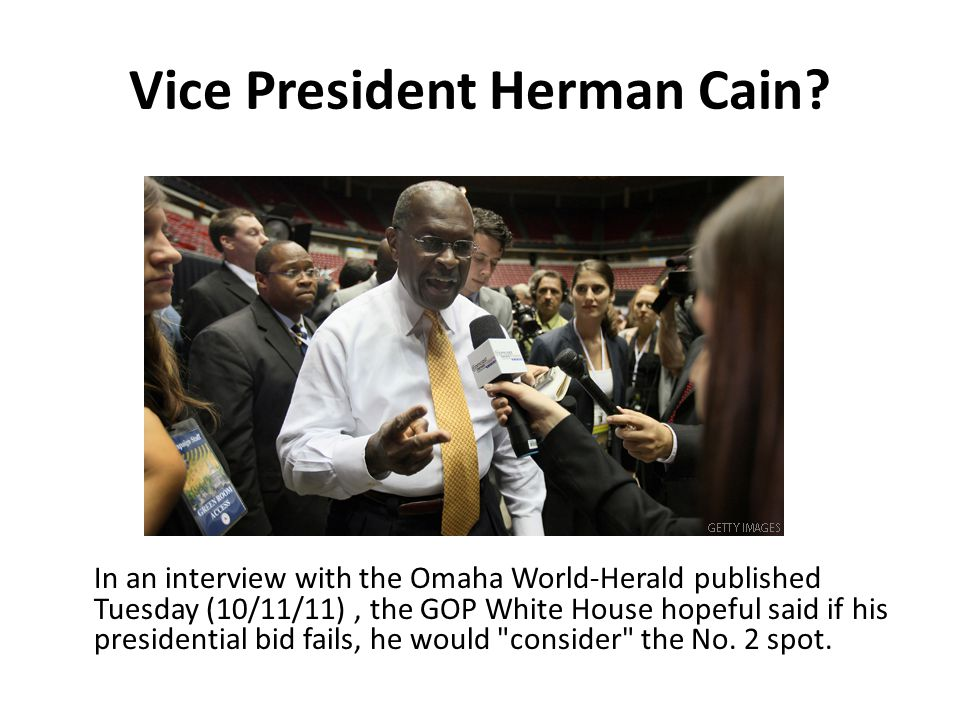 Vice President Herman Cain? In an interview with the Omaha World-Herald published Tuesday (10/11/11), the GOP White House hopeful said if his presiden