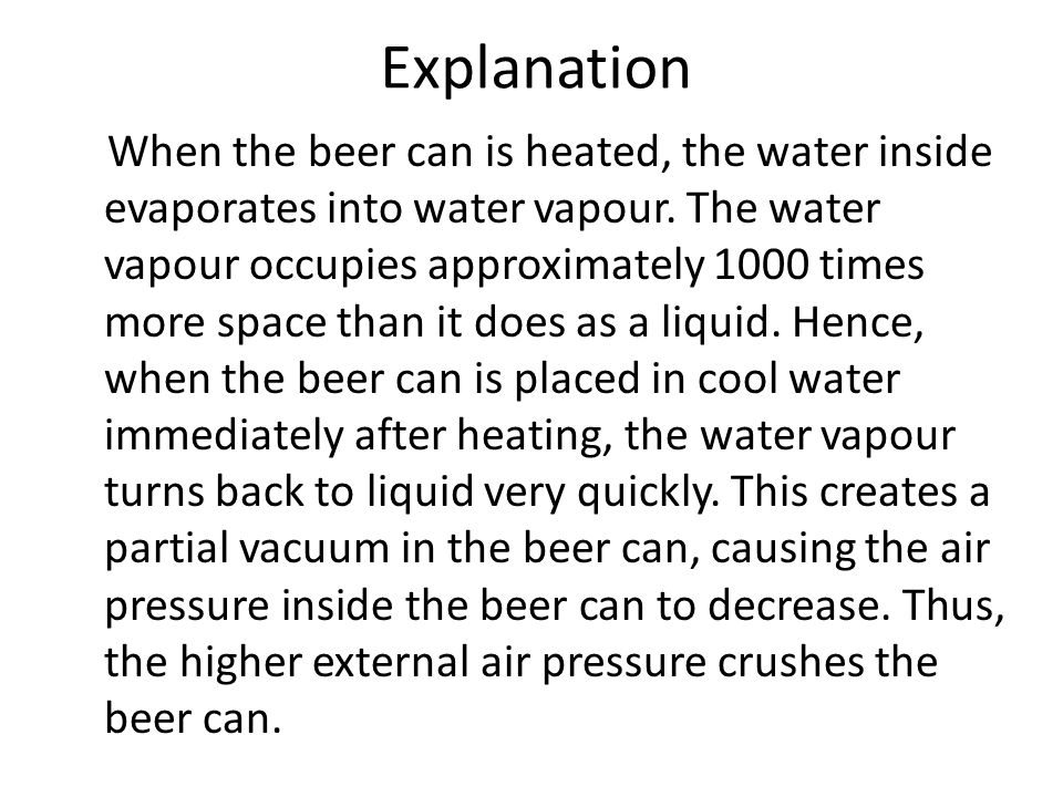 Explanation When the beer can is heated, the water inside evaporates into water vapour.