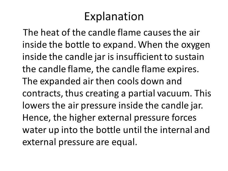 Explanation The heat of the candle flame causes the air inside the bottle to expand.