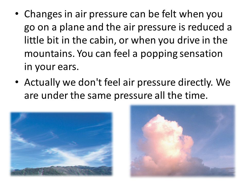 Changes in air pressure can be felt when you go on a plane and the air pressure is reduced a little bit in the cabin, or when you drive in the mountains.