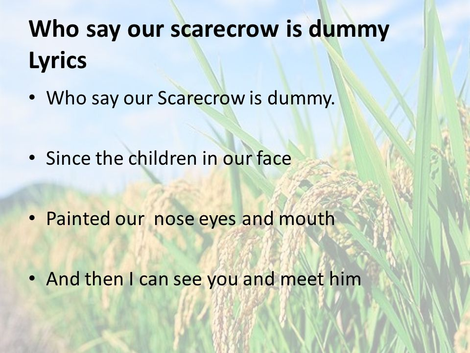 Who say our scarecrow is dummy Lyrics Who say our Scarecrow is dummy.