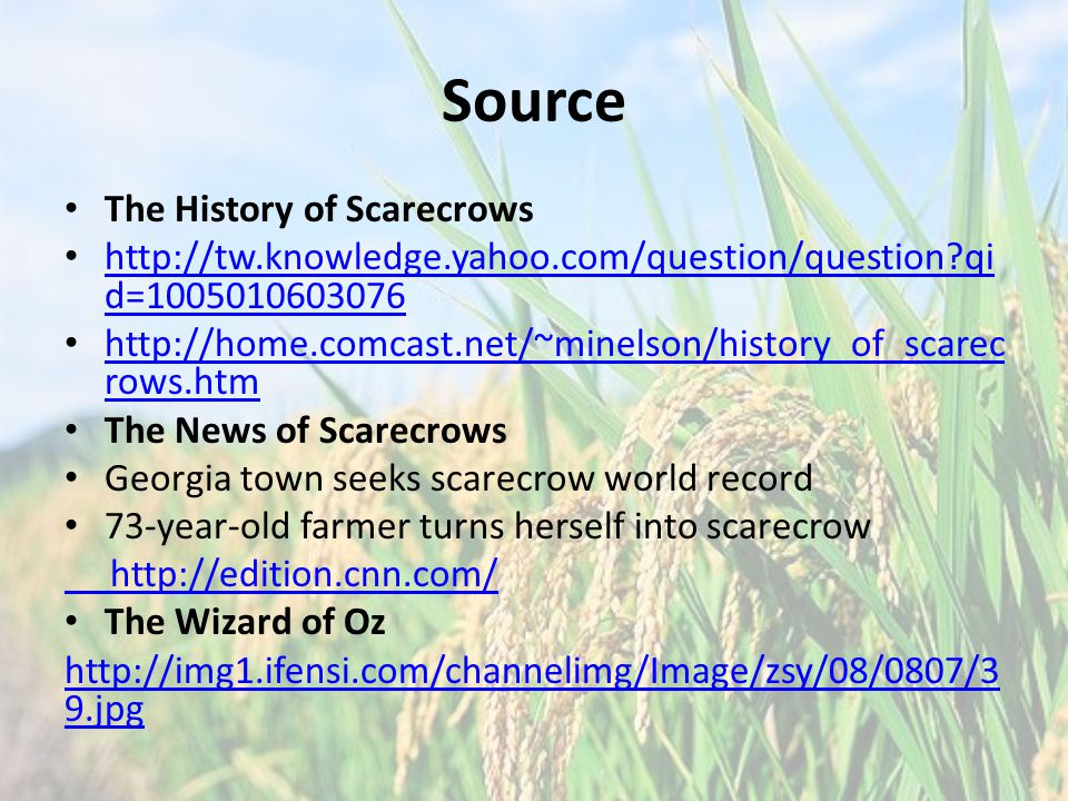 Source The History of Scarecrows http://tw.knowledge.yahoo.com/question/question qi d=1005010603076 http://tw.knowledge.yahoo.com/question/question qi d=1005010603076 http://home.comcast.net/~minelson/history_of_scarec rows.htm http://home.comcast.net/~minelson/history_of_scarec rows.htm The News of Scarecrows Georgia town seeks scarecrow world record 73-year-old farmer turns herself into scarecrow http://edition.cnn.com/ The Wizard of Oz http://img1.ifensi.com/channelimg/Image/zsy/08/0807/3 9.jpg