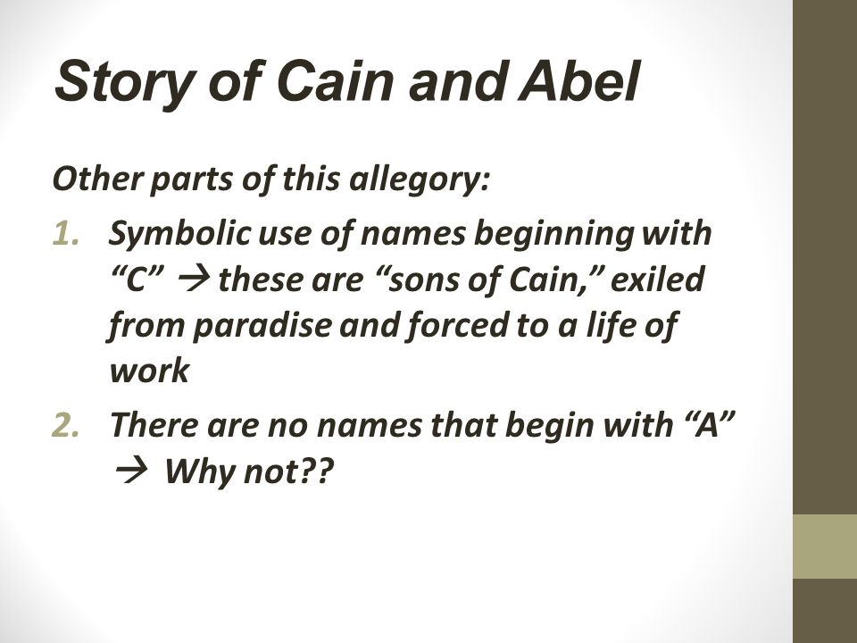Story of Cain and Abel Other parts of this allegory: 1.Symbolic use of names beginning with C  these are sons of Cain, exiled from paradise and forced to a life of work 2.There are no names that begin with A  Why not??