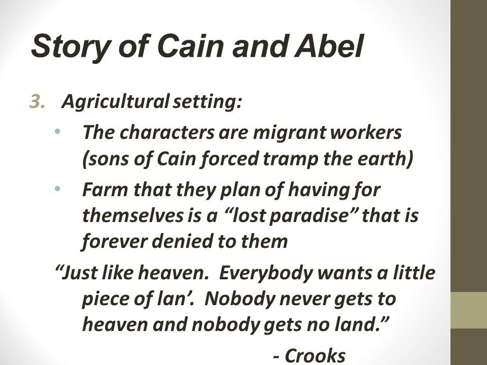 Story of Cain and Abel 3.Agricultural setting: The characters are migrant workers (sons of Cain forced tramp the earth) Farm that they plan of having for themselves is a lost paradise that is forever denied to them Just like heaven.