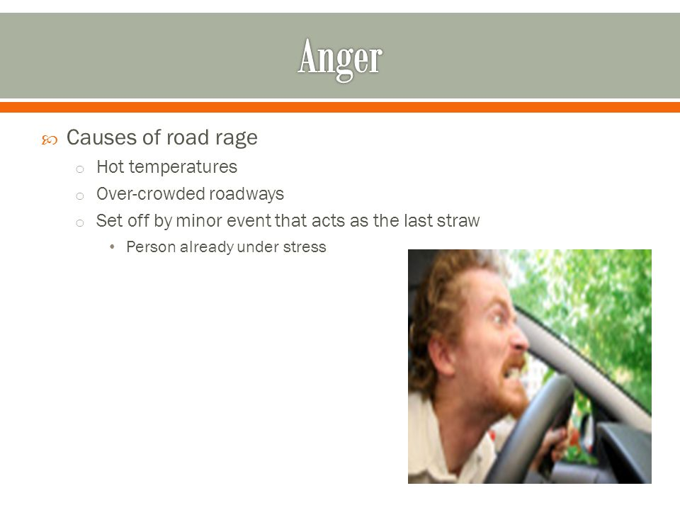  Causes of road rage o Hot temperatures o Over-crowded roadways o Set off by minor event that acts as the last straw Person already under stress