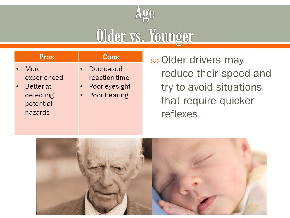 ProsCons More experienced Better at detecting potential hazards Decreased reaction time Poor eyesight Poor hearing  Older drivers may reduce their speed and try to avoid situations that require quicker reflexes