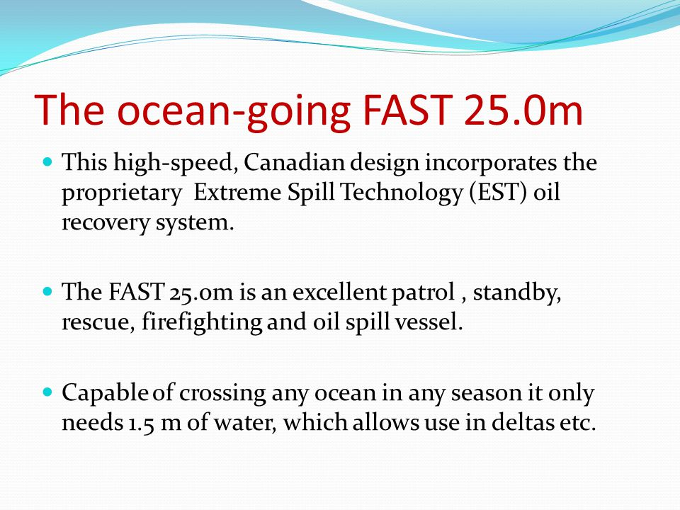 The ocean-going FAST 25.0m This high-speed, Canadian design incorporates the proprietary Extreme Spill Technology (EST) oil recovery system.