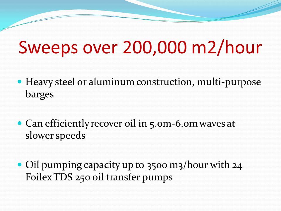 Sweeps over 200,000 m2/hour Heavy steel or aluminum construction, multi-purpose barges Can efficiently recover oil in 5.0m-6.0m waves at slower speeds Oil pumping capacity up to 3500 m3/hour with 24 Foilex TDS 250 oil transfer pumps