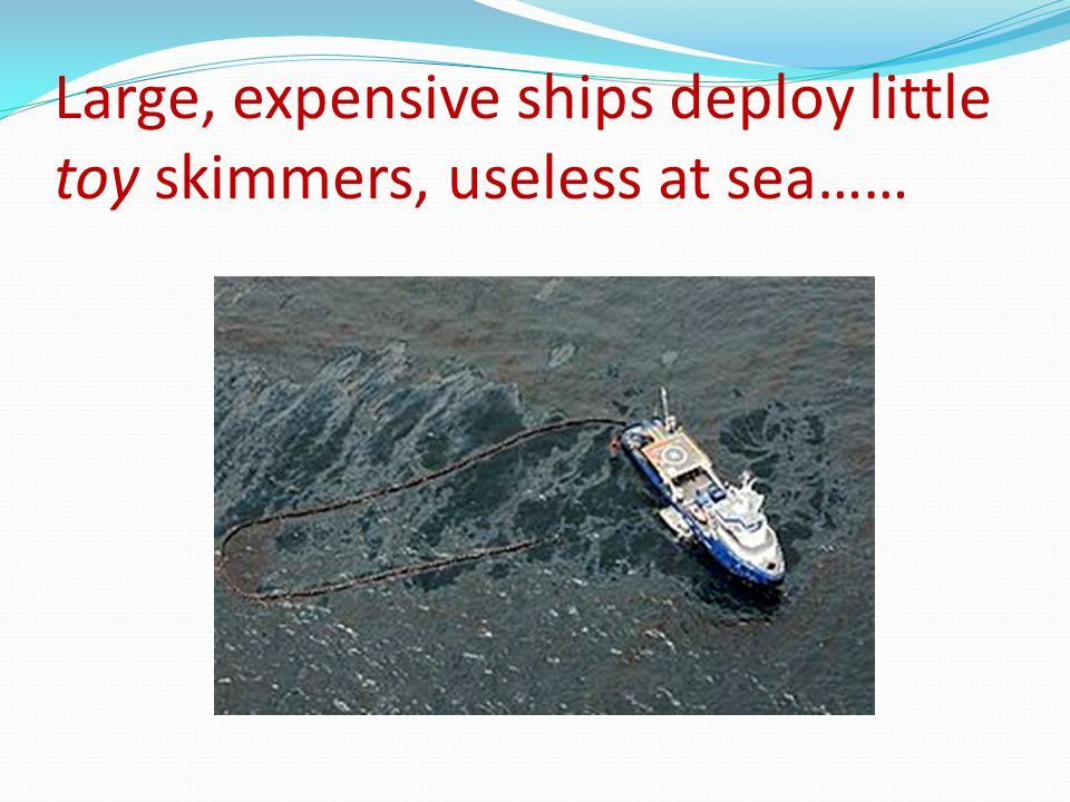 Large, expensive ships deploy little toy skimmers, useless at sea……