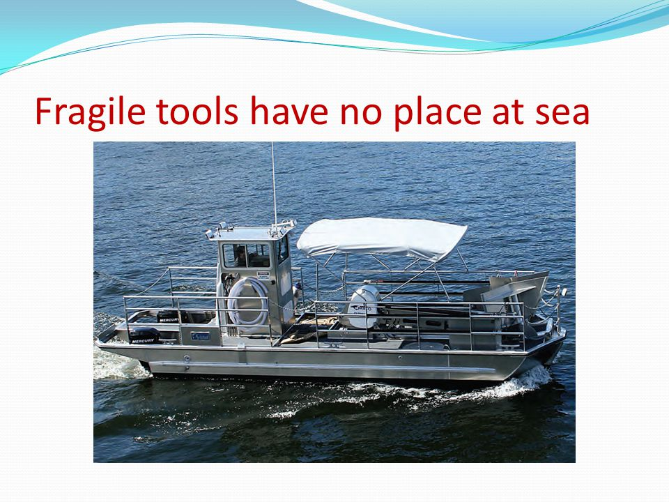 Fragile tools have no place at sea