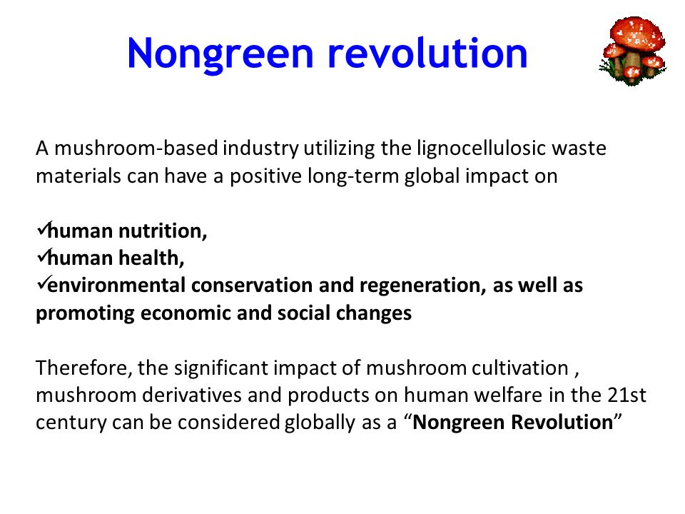 A mushroom-based industry utilizing the lignocellulosic waste materials can have a positive long-term global impact on human nutrition, human health, environmental conservation and regeneration, as well as promoting economic and social changes Therefore, the significant impact of mushroom cultivation, mushroom derivatives and products on human welfare in the 21st century can be considered globally as a Nongreen Revolution Nongreen revolution