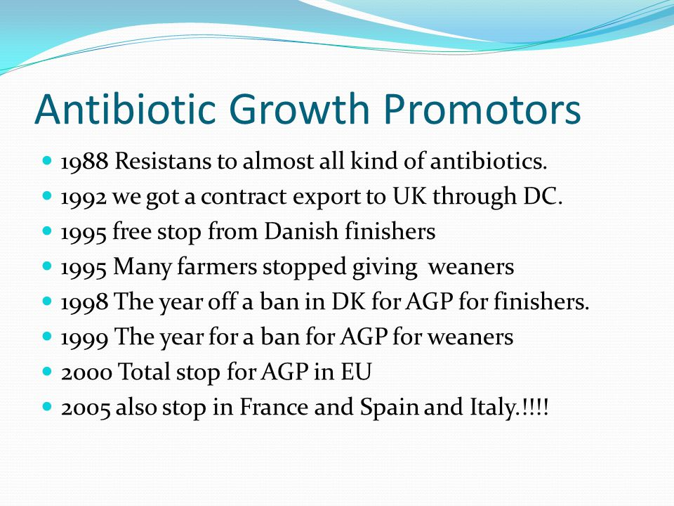 Denmarks National Scheme To Cut Antibiotic Use in Livestock Not a new thing – started 20 years ago Legislation and industry initiatives Laws Voluntary bans Focus on animal health many years before that Pigs SPF-system for pigs – 1968 Eradication of Aujeszkys disease-1980-1990 Cattle Eradication programmes for IBR – 1980-1990, BVD – last decade Broilers and layers Hygiene programmes in broilers – salmonella programme