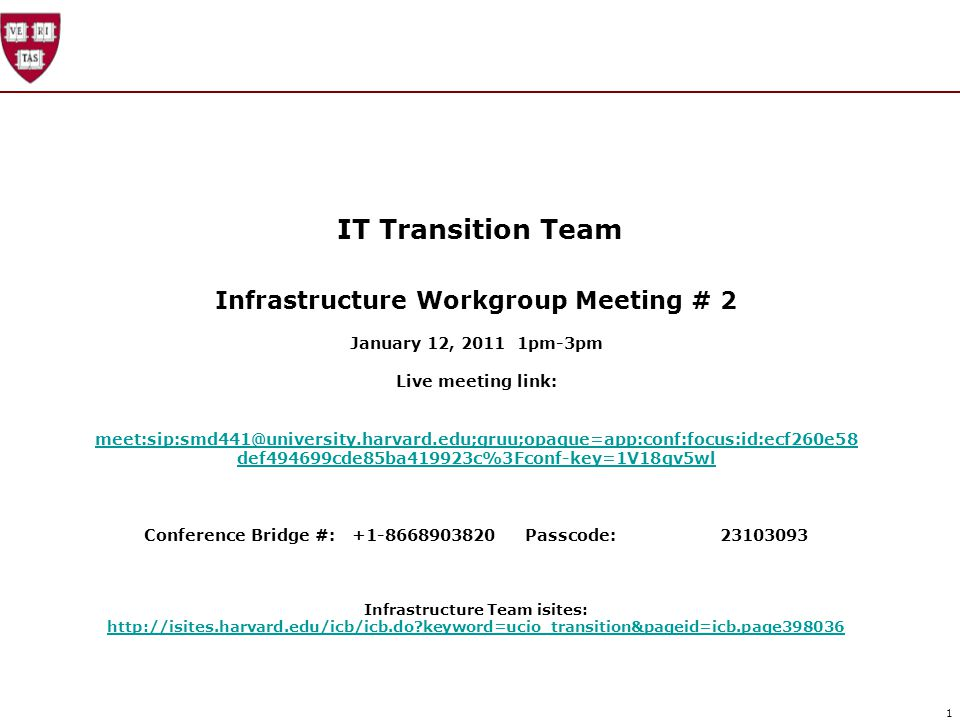 1 IT Transition Team Infrastructure Workgroup Meeting # 2 January 12, 2011 1pm-3pm Live meeting link: meet:sip:smd441@university.harvard.edu;gruu;opaque=app:conf:focus:id:ecf260e58 def494699cde85ba419923c%3Fconf-key=1V18qv5wl meet:sip:smd441@university.harvard.edu;gruu;opaque=app:conf:focus:id:ecf260e58 def494699cde85ba419923c%3Fconf-key=1V18qv5wl Conference Bridge #: +1-8668903820 Passcode:23103093 Infrastructure Team isites: http://isites.harvard.edu/icb/icb.do keyword=ucio_transition&pageid=icb.page398036 http://isites.harvard.edu/icb/icb.do keyword=ucio_transition&pageid=icb.page398036