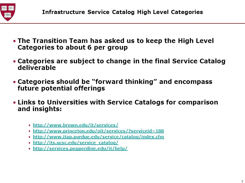 3 Infrastructure Service Catalog High Level Categories The Transition Team has asked us to keep the High Level Categories to about 6 per group Categories are subject to change in the final Service Catalog deliverable Categories should be forward thinking and encompass future potential offerings Links to Universities with Service Catalogs for comparison and insights: http://www.brown.edu/it/services/ http://www.princeton.edu/oit/services/ serviceid=188 http://www.itap.purdue.edu/service/catalog/index.cfm http://its.ucsc.edu/service_catalog/ http://services.pepperdine.edu/it/help/