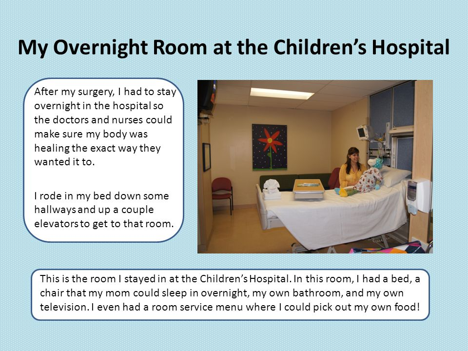 My Overnight Room at the Children's Hospital After my surgery, I had to stay overnight in the hospital so the doctors and nurses could make sure my body was healing the exact way they wanted it to.