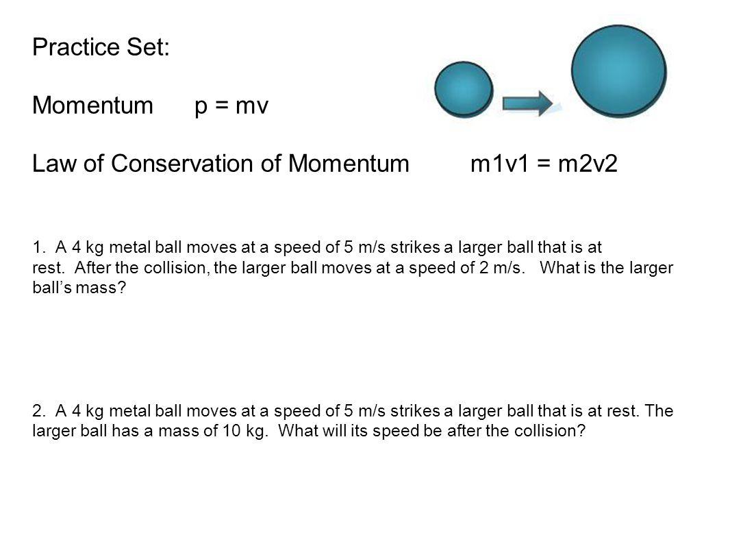 Practice Set: Momentum p = mv Law of Conservation of Momentum m1v1 = m2v2 1.