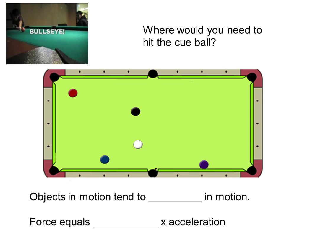Objects in motion tend to _________ in motion. Force equals ___________ x acceleration Where would you need to hit the cue ball?