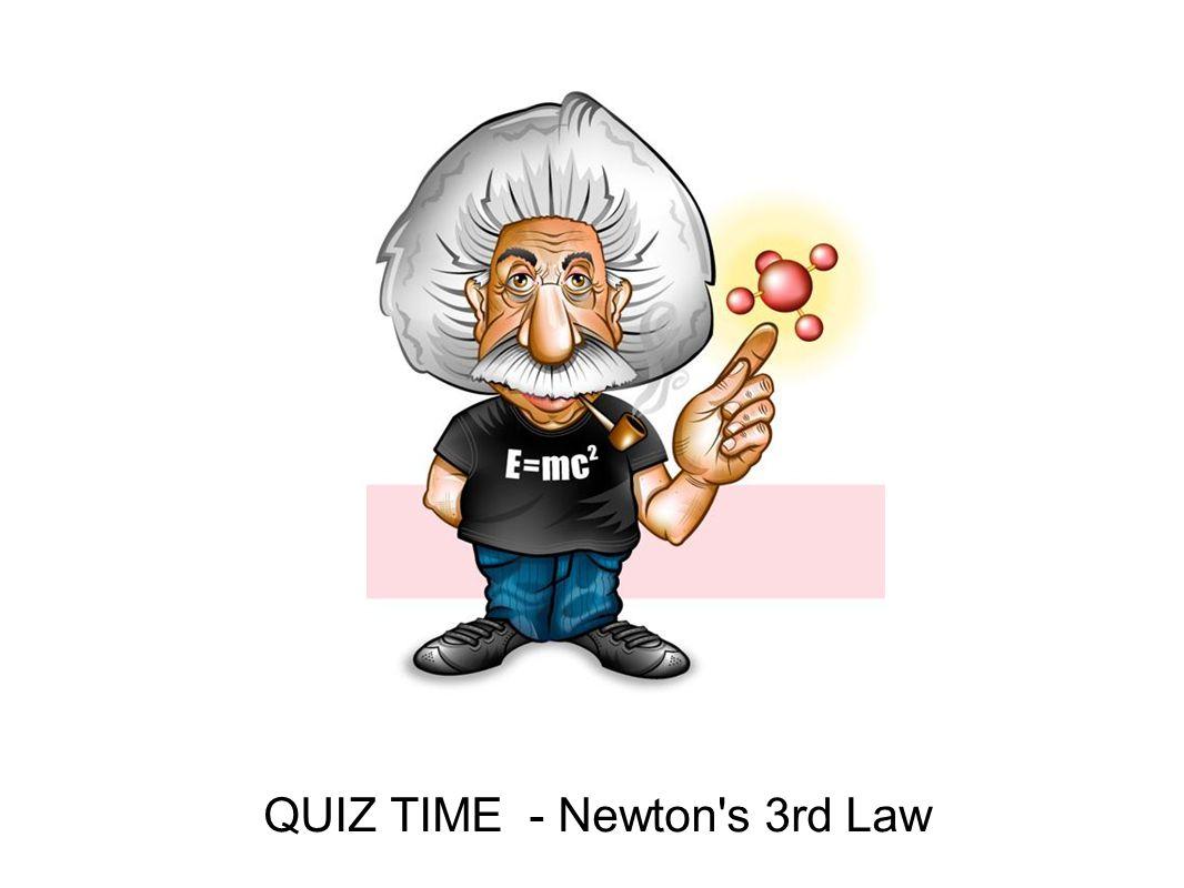 QUIZ TIME - Newton's 3rd Law