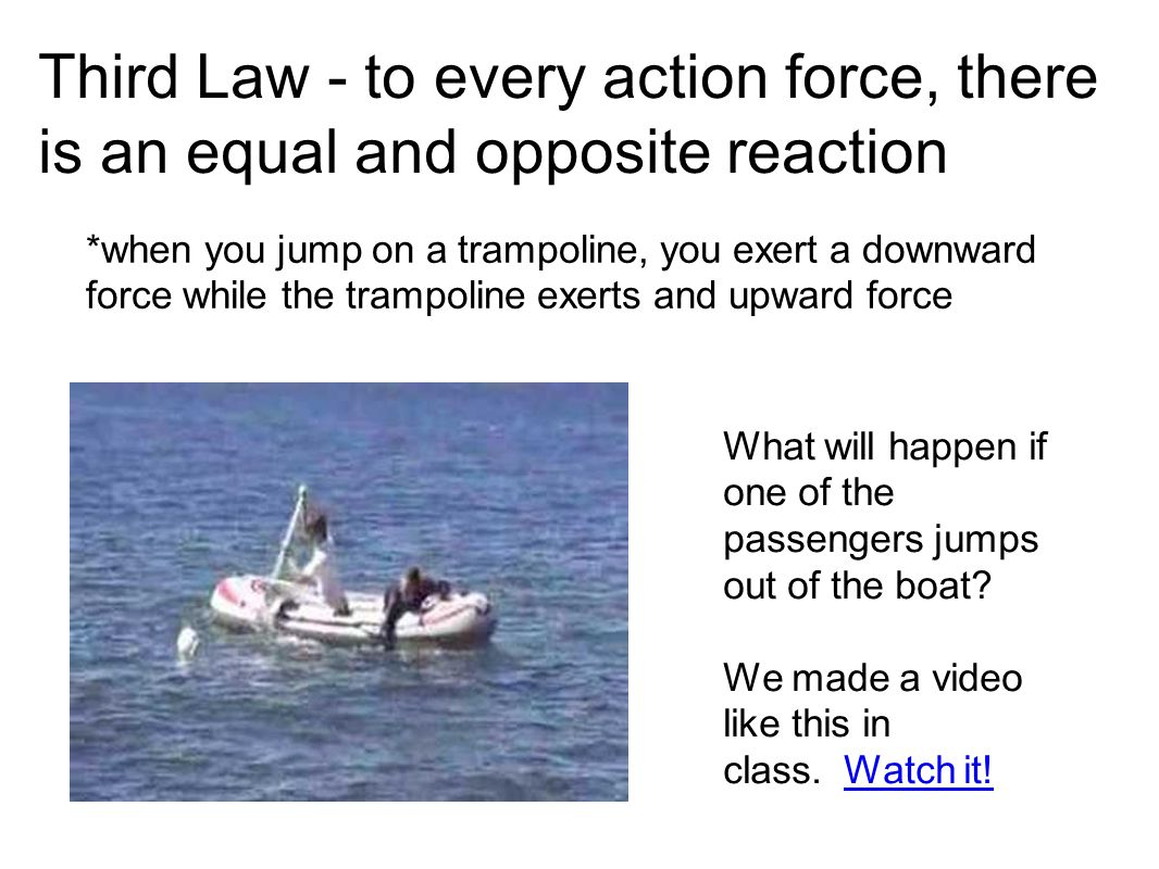 Third Law - to every action force, there is an equal and opposite reaction *when you jump on a trampoline, you exert a downward force while the trampo