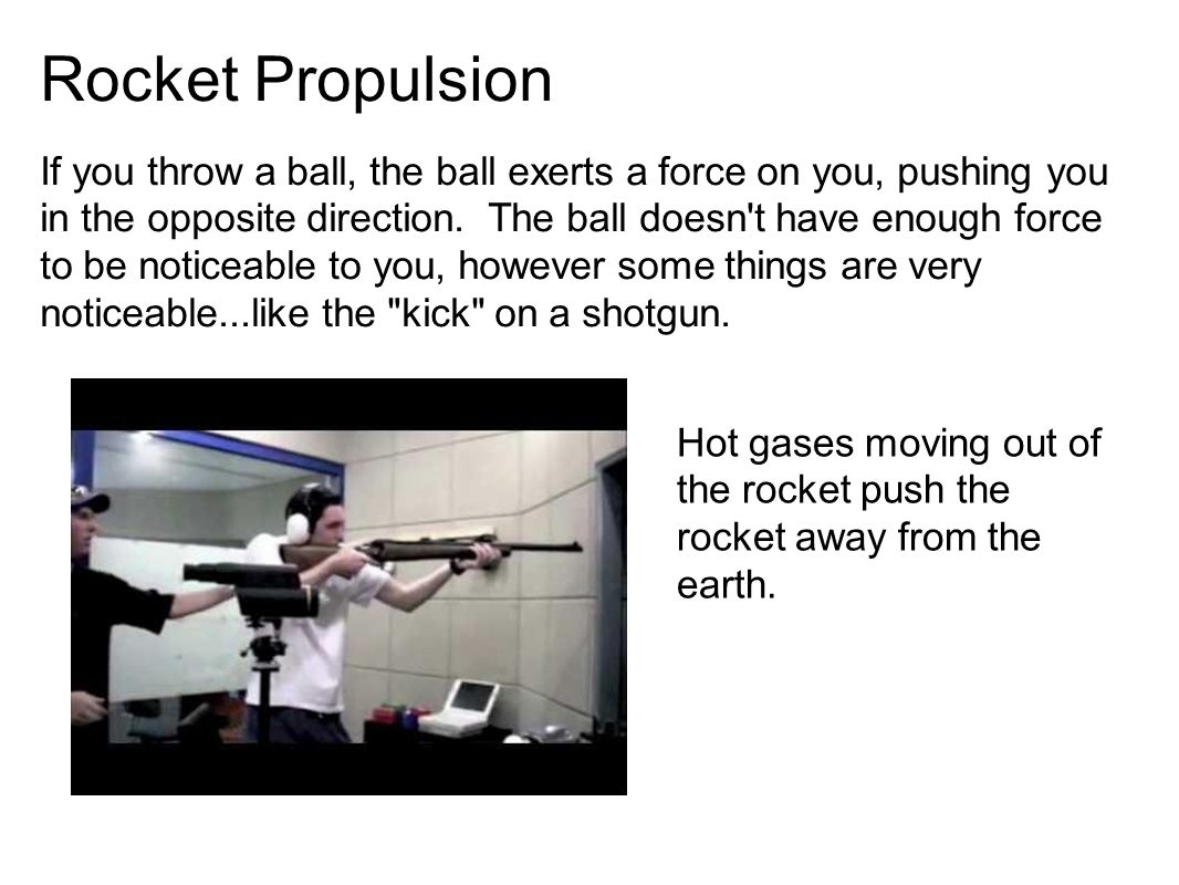 Rocket Propulsion If you throw a ball, the ball exerts a force on you, pushing you in the opposite direction.