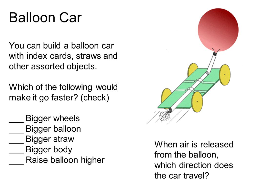 Balloon Car You can build a balloon car with index cards, straws and other assorted objects.