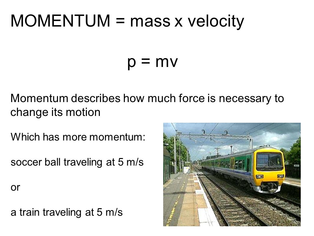 MOMENTUM = mass x velocity p = mv Momentum describes how much force is necessary to change its motion Which has more momentum: soccer ball traveling a